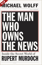 Michael Wolff - The Man Who Owns the News: Inside the Secret World of Rupert Murdoch