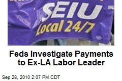 Feds Investigate Payments to Ex-LA Labor Leader