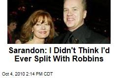 Sarandon: I Didn't Think I'd Ever Split With Robbins