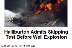 Halliburton Admits Skipping Test Before Well Explosion