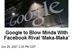 Google to Blow Minds With Facebook Rival 'Maka-Maka'