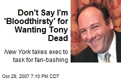 Don't Say I'm 'Bloodthirsty' for Wanting Tony Dead