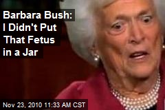 Barbara Bush: I Didn't Put That Fetus in a Jar