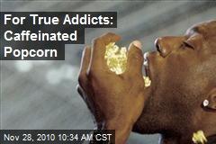 For True Addicts: Caffeinated Popcorn