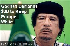 Gadhafi Demands $6B to Keep Europe White