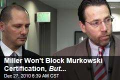 Miller Won't Block Murkowski Certification, But ...