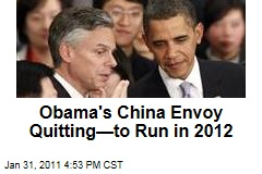 Obama's China Envoy Quitting—to Run in 2012