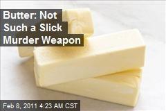 Butter: Not So Slick as Murder Weapon