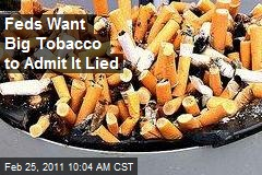 Feds Want Big Tobacco to Admit It Lied