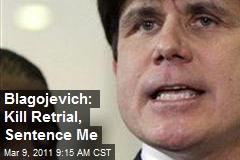 Blagojevich: Kill Retrial, Sentence Me