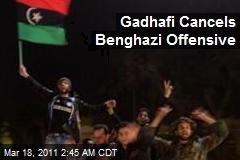 Gadhafi Cancels Benghazi Offensive