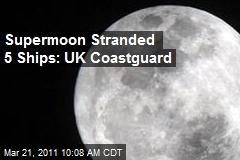 Supermoon Stranded 5 Ships: UK Coastguard