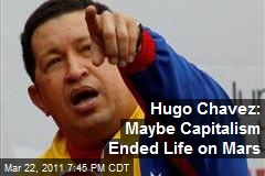 Hugo Chavez: Maybe Capitalism Ended Life on Mars