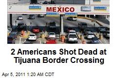 2 Americans Shot Dead at Tijuana Border Crossing