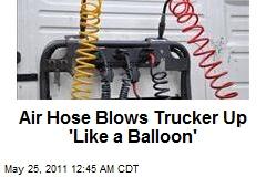 Air Hose Blows Trucker Up 'Like a Balloon'