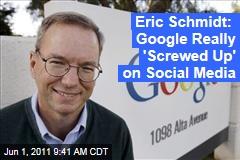 CEO Eric Schmidt: Google 'Screwed Up' Social Media