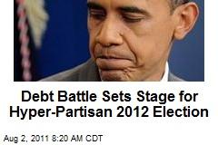 Debt Battle Sets Stage for Hyper-Partisan 2012 Election