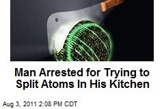 Man Arrested for Trying to Split Atoms In His Kitchen