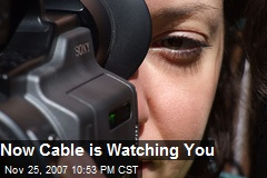 Now Cable is Watching You