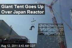 Giant Tent Goes Up Over Japan Reactor