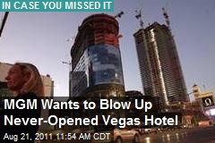 MGM Wants to Blow Up Never-Opened Vegas Hotel