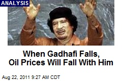 When Gadhafi Falls, Oil Prices Will Fall With Him