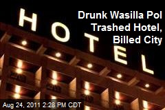 Drunk Wasilla Pol Trashed Hotel, Billed City