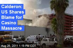Calderon: US Shares Blame for Casino Massacre