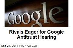 Rivals Eager for Google Antitrust Hearing