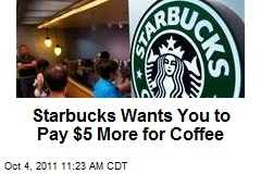 Starbucks Wants You to Pay $5 More for Coffee