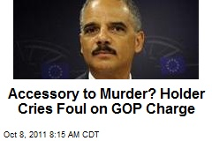 Accessory to Murder? Holder Cries Foul on GOP Charge