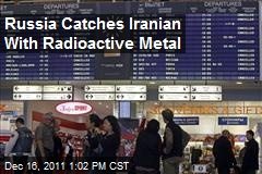 Russia Catches Iranian With Radioactive Metal