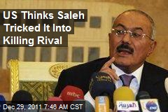 US Thinks Saleh Tricked It Into Killing Rival
