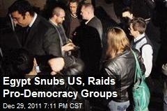 Egypt Snubs US, Raids Pro-Democracy Groups