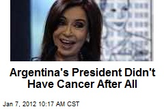 Argentina's President Didn't Have Cancer After All