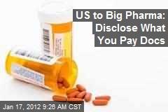 US to Big Pharma: Disclose What You Pay Docs