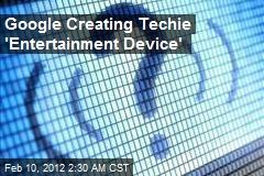 Google Creating Techie 'Entertainment Device'