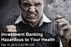 Investment Banking Hazardous to Your Health