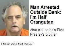Man Arrested Outside Bank: I'm Half Orangutan