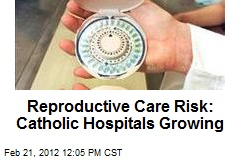 Reproductive Care Risk: Catholic Hospitals Growing