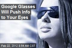 Google Glasses Will Push Info to Your Eyes
