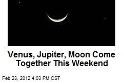 Venus, Jupiter, Moon Come Together This Weekend