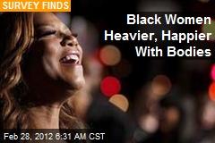 Black Women Heavier, Happier With Bodies