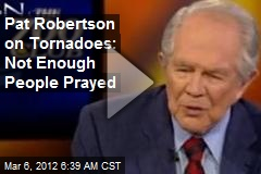 Pat Robertson on Tornadoes: Not Enough People Prayed