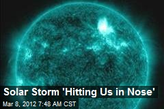 Solar Storm 'Hitting Us in Nose'