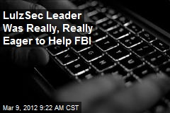 LulzSec Leader Was Really, Really Eager to Help FBI