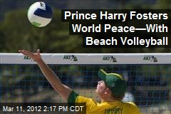 Prince Harry Fosters World Peace—With Beach Volleyball
