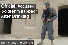 Official: Accused Soldier 'Snapped' After Drinking