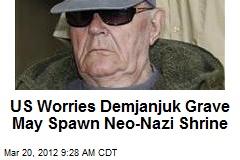 US Worries Demjanjuk Grave May Spawn Neo-Nazi Shrine