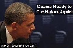 Obama Ready to Cut Nukes Again